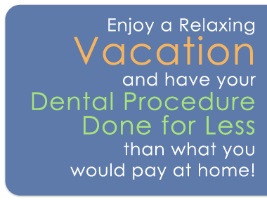 Enjoy a relaxing vacation and have your dental procedure done for less than what you woul pay at home